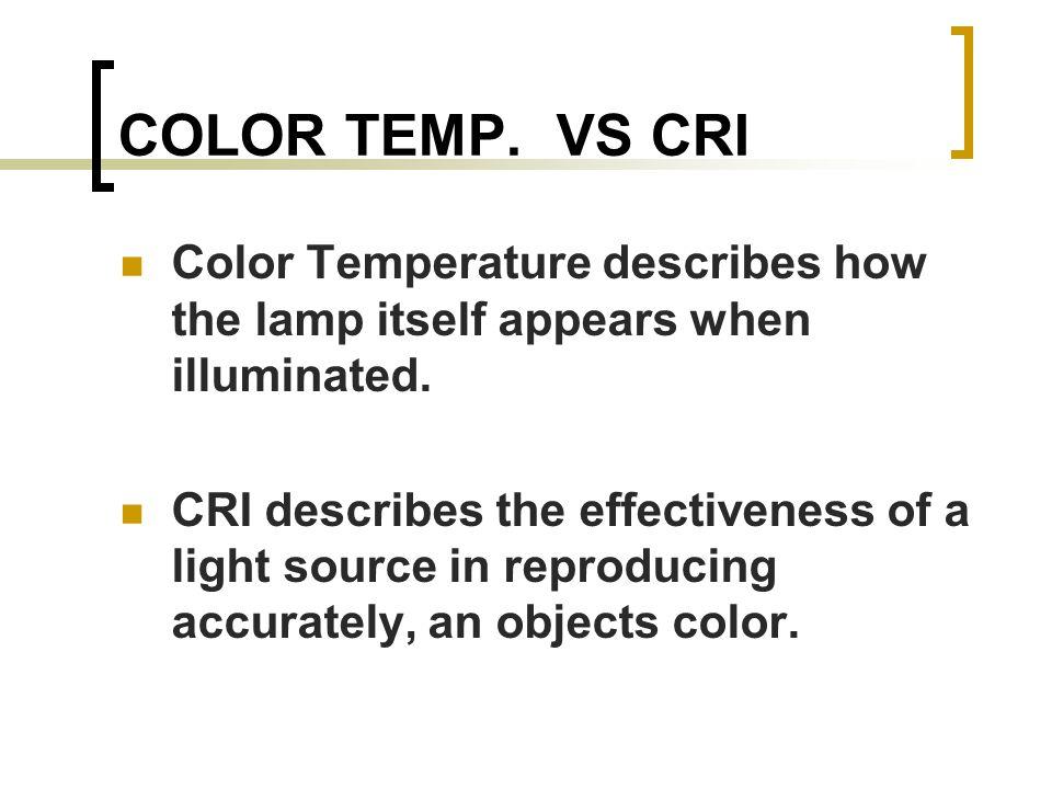 COLOR TEMP. VS CRI Color Temperature describes how the lamp itself appears when illuminated.