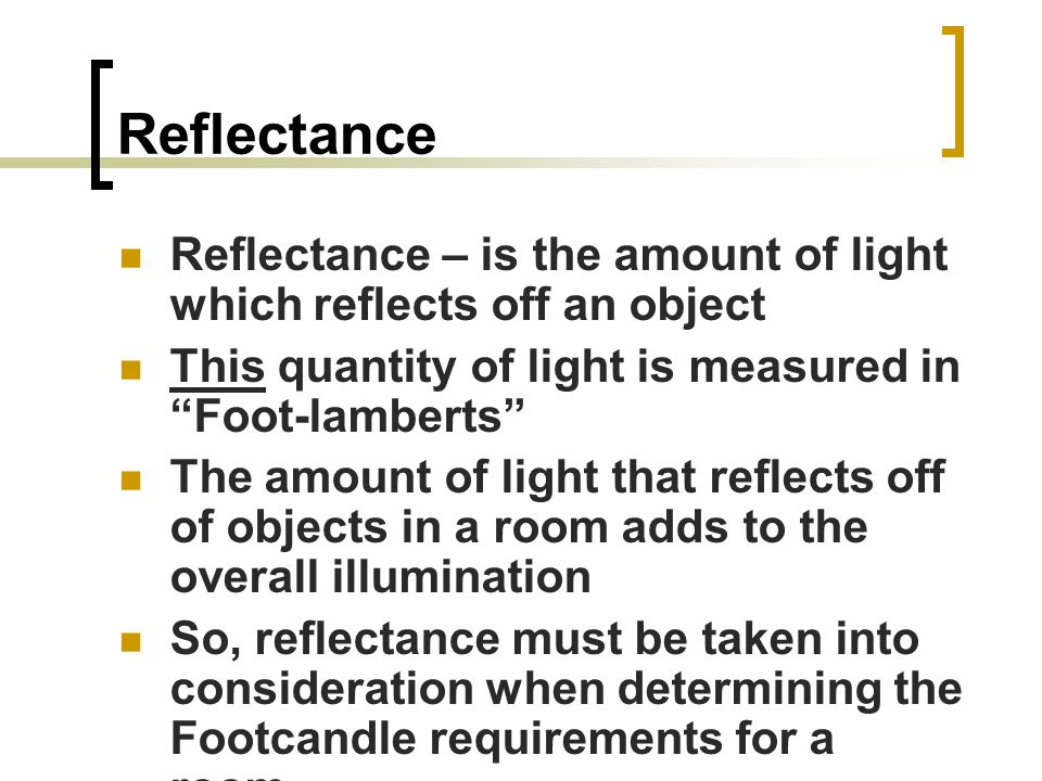 Reflectance Reflectance – is the amount of light which reflects off an object This quantity of light is measured in Foot-lamberts The amount of light that reflects off of objects in a room adds to the overall illumination So, reflectance must be taken into consideration when determining the Footcandle requirements for a room.