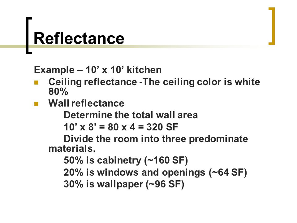Reflectance Example – 10 x 10 kitchen Ceiling reflectance -The ceiling color is white 80% Wall reflectance Determine the total wall area 10 x 8 = 80 x 4 = 320 SF Divide the room into three predominate materials.