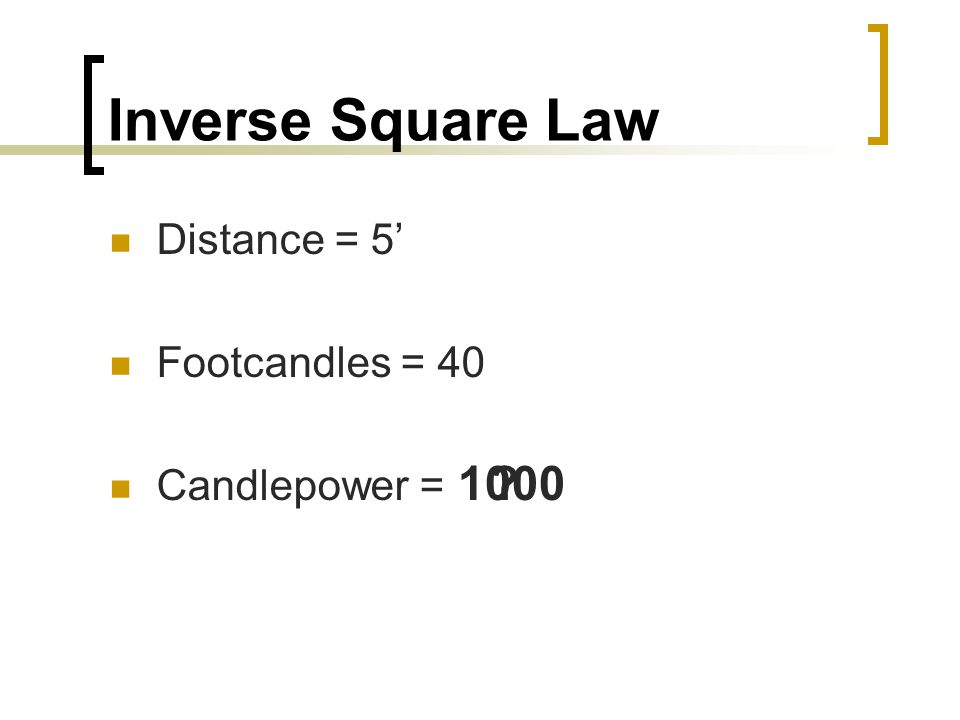 Inverse Square Law Distance = 5 Footcandles = 40 Candlepower = 1000