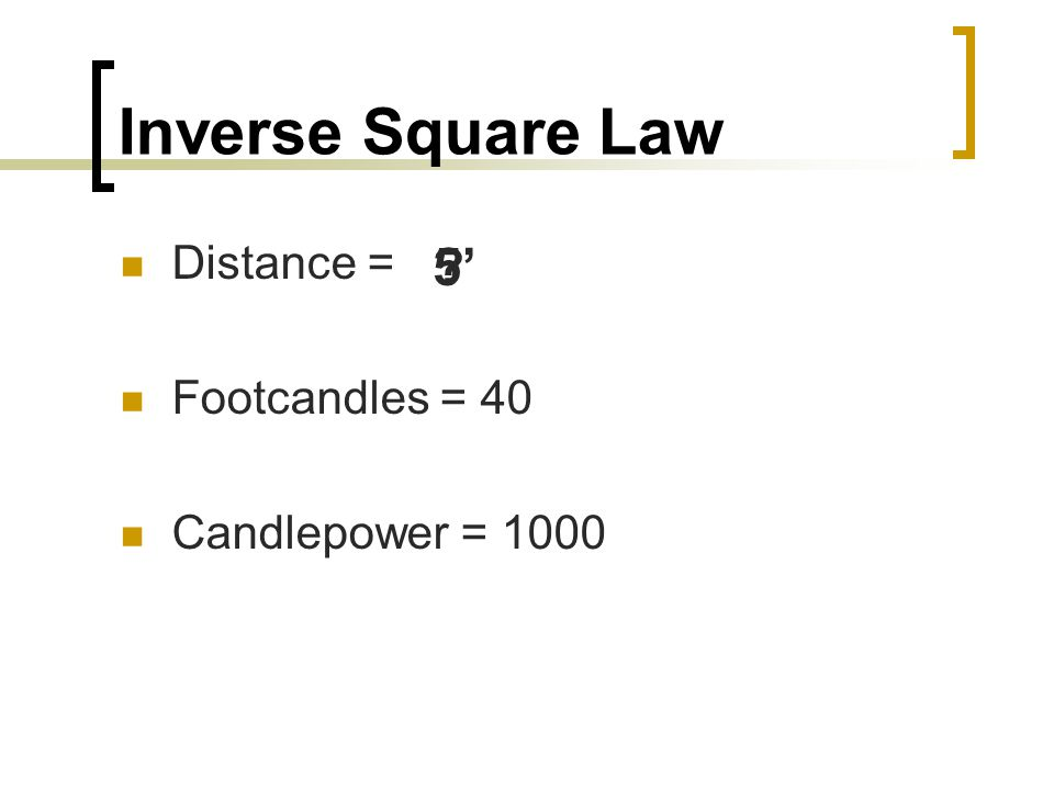 Inverse Square Law Distance = Footcandles = 40 Candlepower = 1000 5