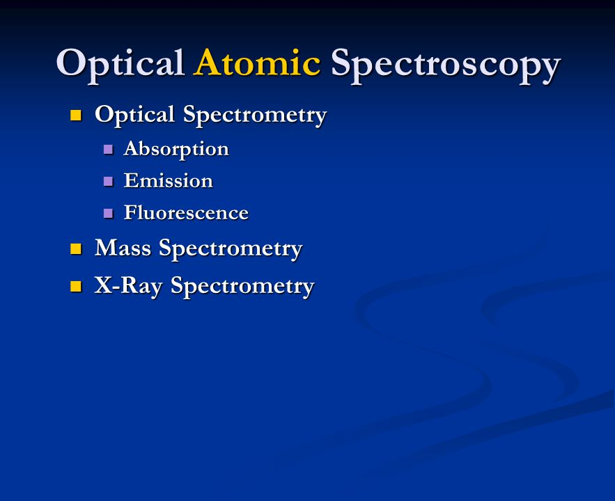 Optical Atomic Spectroscopy Optical Spectrometry Optical Spectrometry Absorption Absorption Emission Emission Fluorescence Fluorescence Mass Spectrometry Mass Spectrometry X-Ray Spectrometry X-Ray Spectrometry