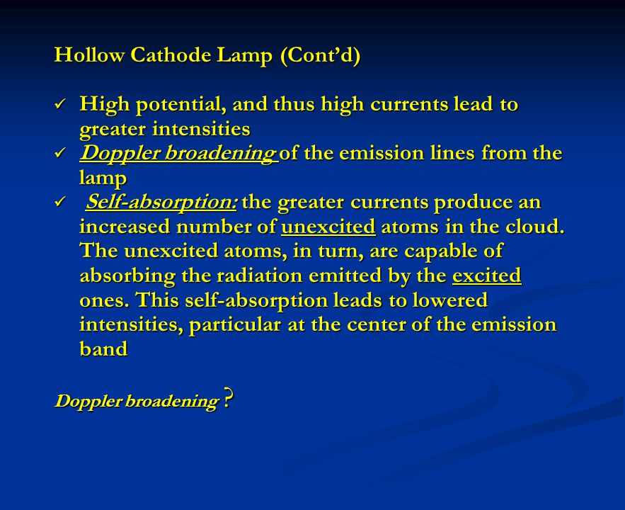Hollow Cathode Lamp (Contd) High potential, and thus high currents lead to greater intensities High potential, and thus high currents lead to greater intensities Doppler broadening of the emission lines from the lamp Doppler broadening of the emission lines from the lamp Self-absorption: the greater currents produce an increased number of unexcited atoms in the cloud.