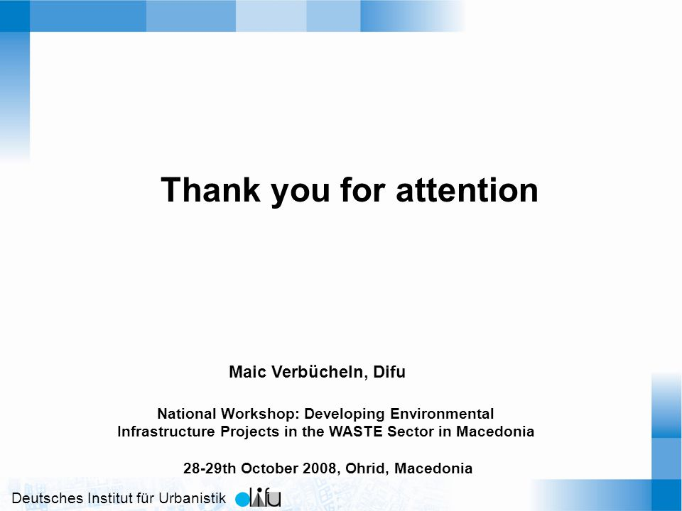 Deutsches Institut für Urbanistik Thank you for attention Maic Verbücheln, Difu National Workshop: Developing Environmental Infrastructure Projects in the WASTE Sector in Macedonia 28-29th October 2008, Ohrid, Macedonia