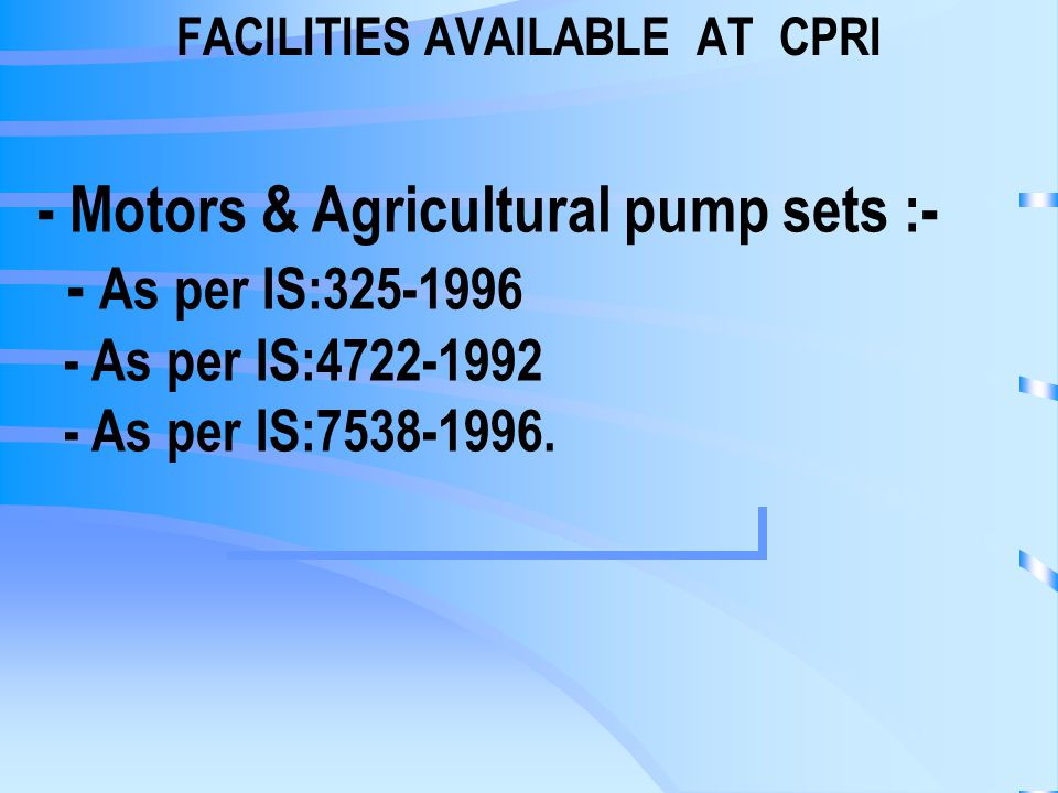 FACILITIES AVAILABLE AT CPRI - Motors & Agricultural pump sets :- - As per IS: As per IS: As per IS: