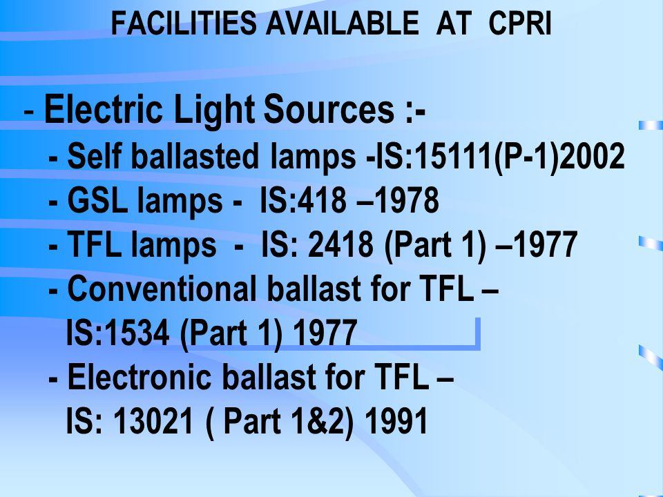 FACILITIES AVAILABLE AT CPRI - Electric Light Sources :- - Self ballasted lamps -IS:15111(P-1) GSL lamps - IS:418 – TFL lamps - IS: 2418 (Part 1) – Conventional ballast for TFL – IS:1534 (Part 1) Electronic ballast for TFL – IS: ( Part 1&2) 1991