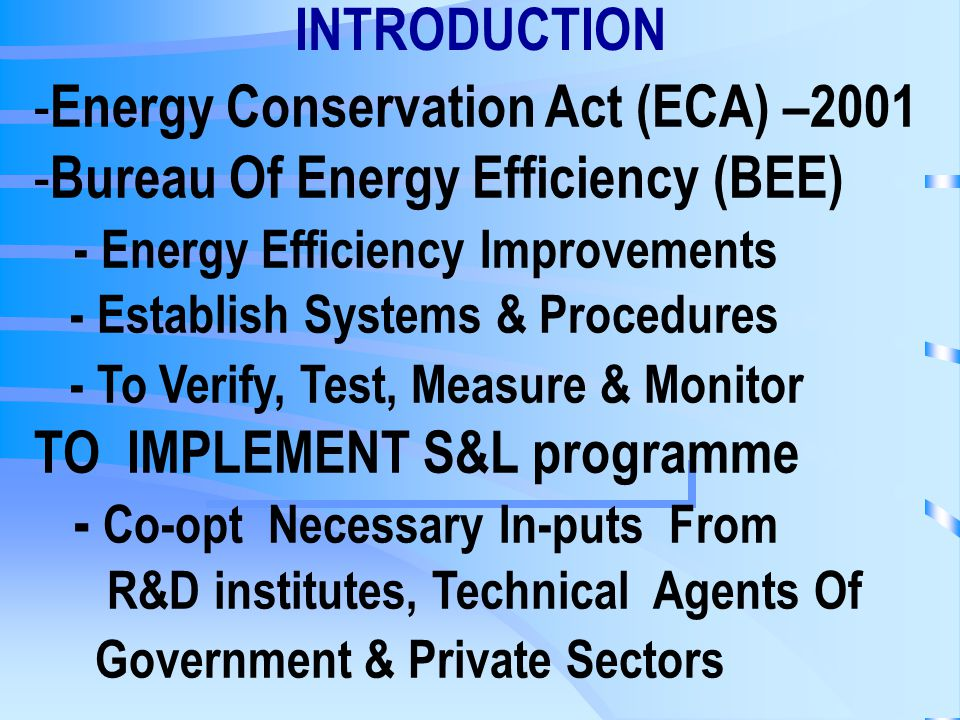 INTRODUCTION - Energy Conservation Act (ECA) – Bureau Of Energy Efficiency (BEE) - Energy Efficiency Improvements - Establish Systems & Procedures - To Verify, Test, Measure & Monitor TO IMPLEMENT S&L programme - Co-opt Necessary In-puts From R&D institutes, Technical Agents Of Government & Private Sectors