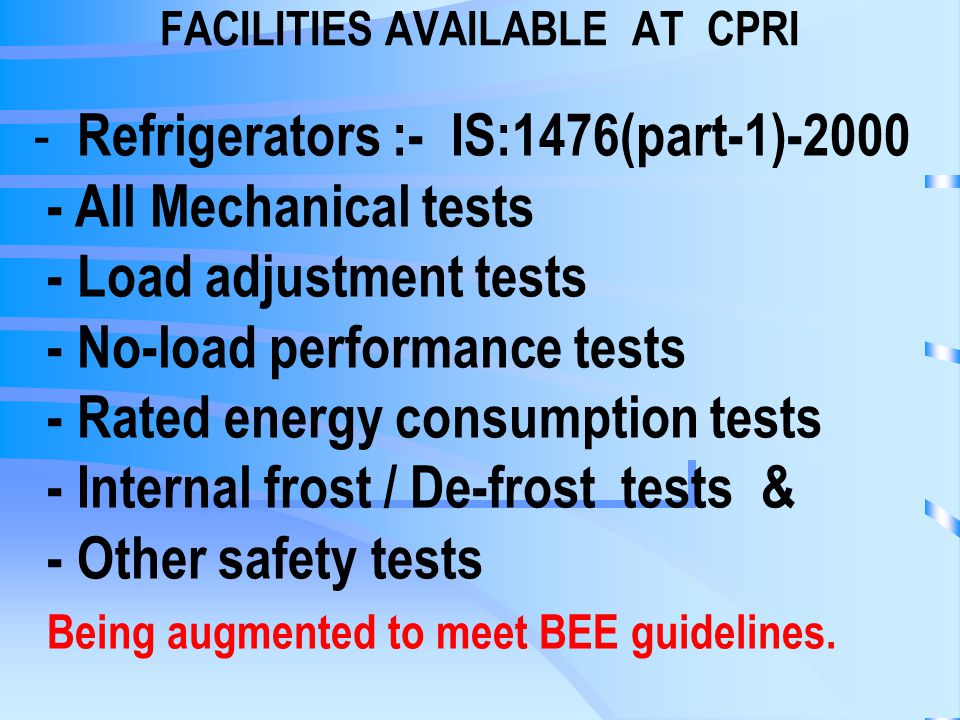 FACILITIES AVAILABLE AT CPRI - Refrigerators :- IS:1476(part-1)-2000 - All Mechanical tests - Load adjustment tests - No-load performance tests - Rated energy consumption tests - Internal frost / De-frost tests & - Other safety tests Being augmented to meet BEE guidelines.