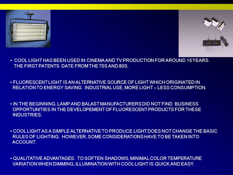 6 COOL LIGHT HAS BEEN USED IN CINEMA AND TV PRODUCTION FOR AROUND 15 YEARS.