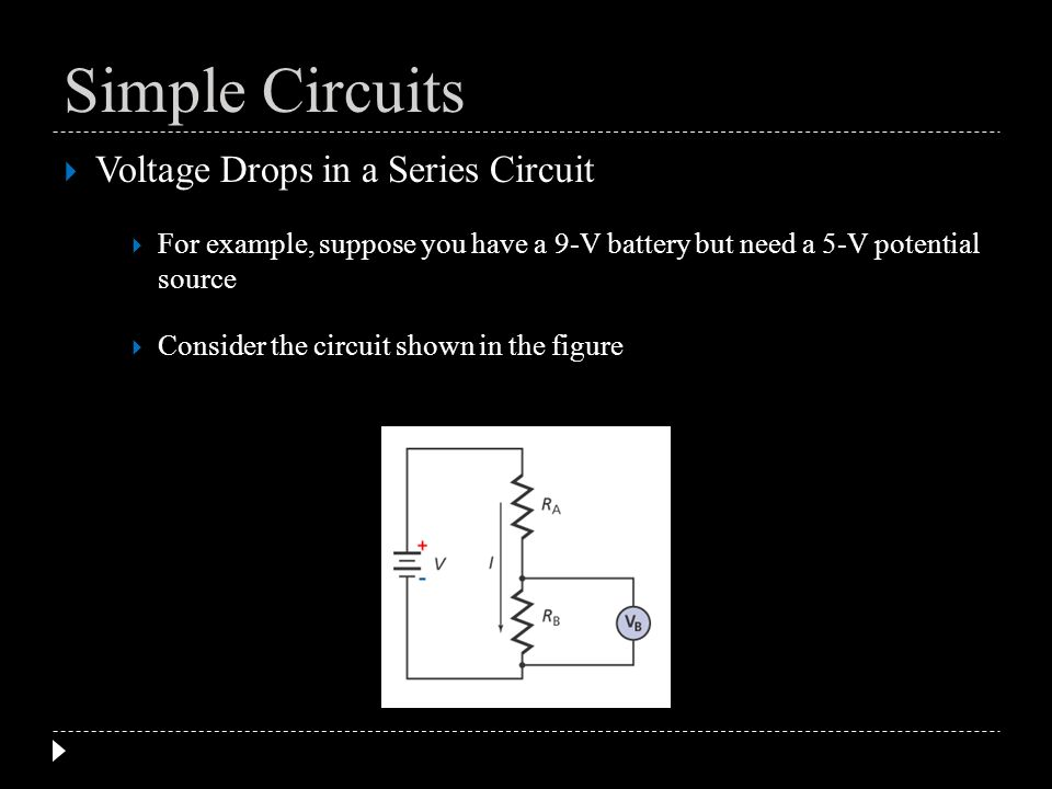 Voltage Drops in a Series Circuit For example, suppose you have a 9-V battery but need a 5-V potential source Consider the circuit shown in the figure