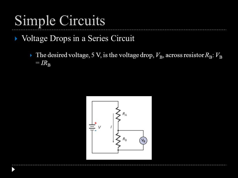 Voltage Drops in a Series Circuit The desired voltage, 5 V, is the voltage drop, V B, across resistor R B : V B = IR B Simple Circuits