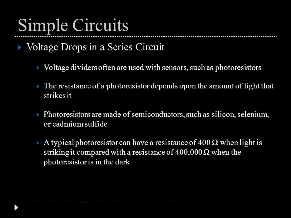Voltage Drops in a Series Circuit Voltage dividers often are used with sensors, such as photoresistors The resistance of a photoresistor depends upon
