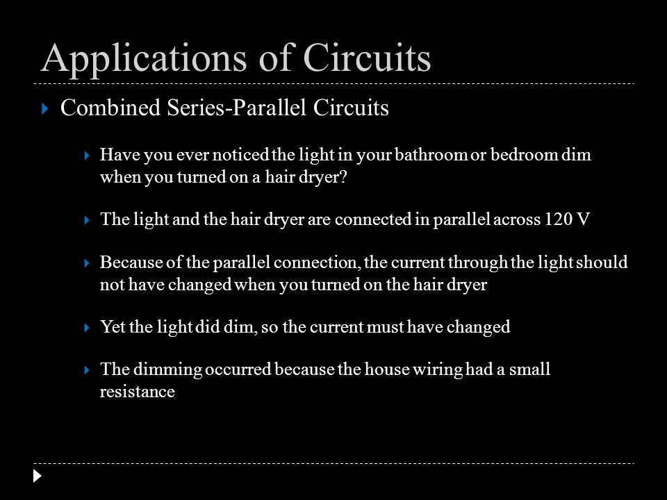 Combined Series-Parallel Circuits Have you ever noticed the light in your bathroom or bedroom dim when you turned on a hair dryer? The light and the h