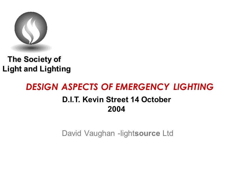 The Society of Light and Lighting The Society of Light and Lighting DESIGN ASPECTS OF EMERGENCY LIGHTING David Vaughan -lightsource Ltd D.I.T.