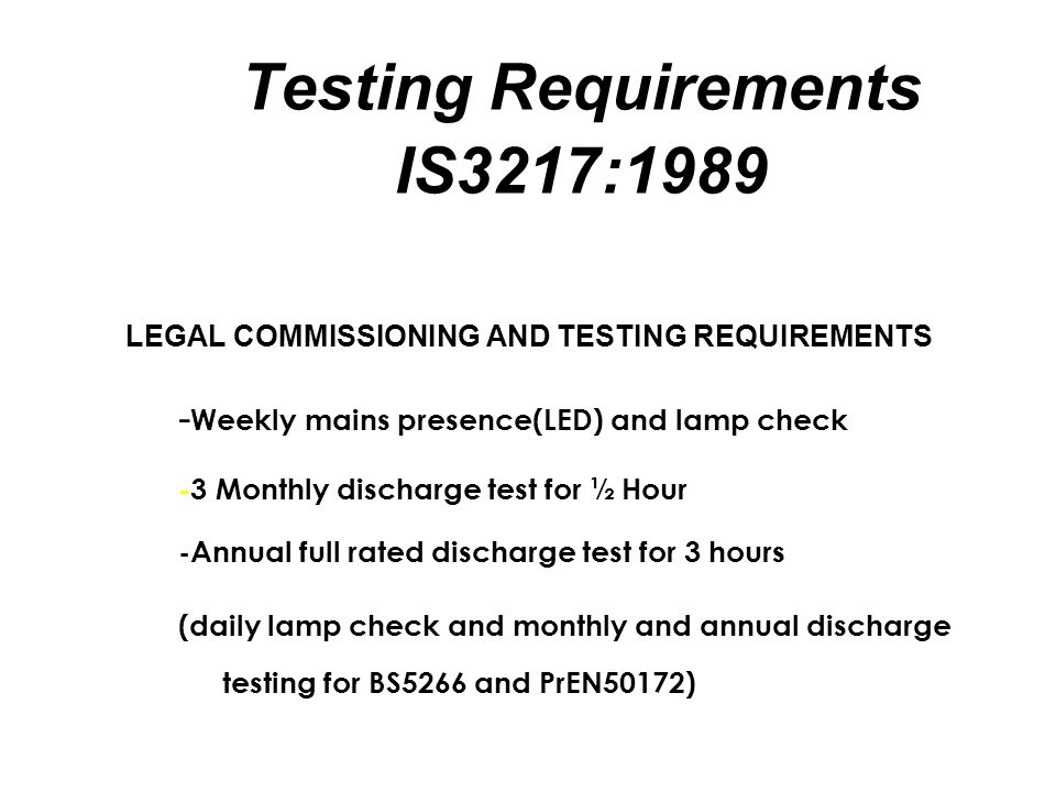 Testing Requirements IS3217:1989 LEGAL COMMISSIONING AND TESTING REQUIREMENTS - Weekly mains presence(LED) and lamp check -3 Monthly discharge test for ½ Hour -Annual full rated discharge test for 3 hours (daily lamp check and monthly and annual discharge testing for BS5266 and PrEN50172)