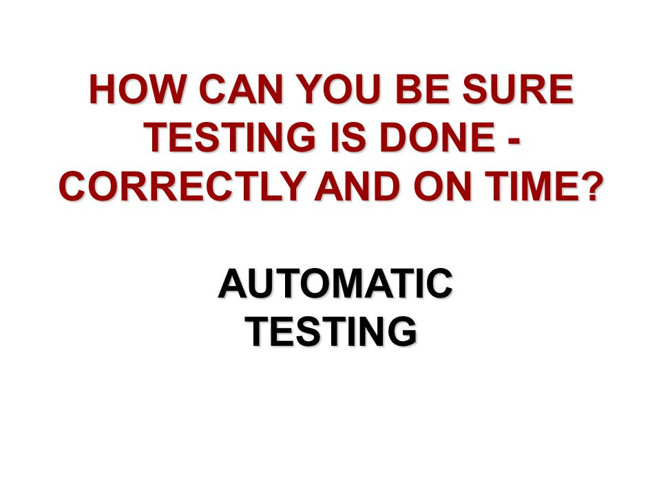 HOW CAN YOU BE SURE TESTING IS DONE - CORRECTLY AND ON TIME? AUTOMATIC TESTING AUTOMATIC TESTING