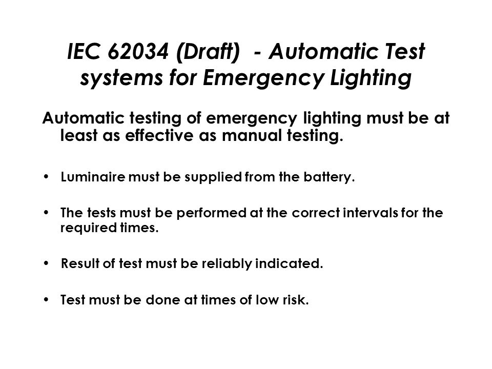 IEC 62034 (Draft) - Automatic Test systems for Emergency Lighting Automatic testing of emergency lighting must be at least as effective as manual testing.