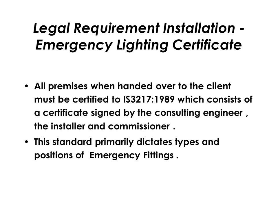 Legal Requirement Installation - Emergency Lighting Certificate All premises when handed over to the client must be certified to IS3217:1989 which consists of a certificate signed by the consulting engineer, the installer and commissioner.