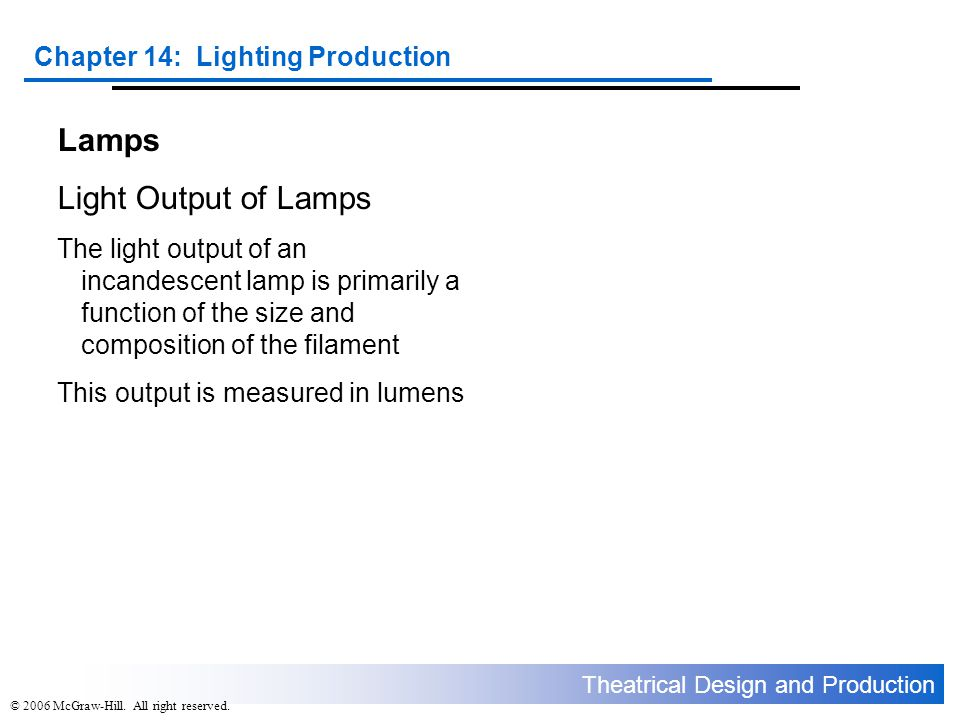 Theatrical Design and Production Chapter 14: Lighting Production © 2006 McGraw-Hill. All right reserved. Lamps Light Output of Lamps The light output