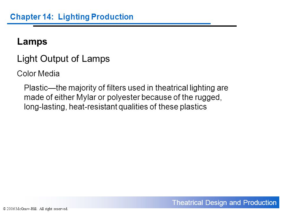 Theatrical Design and Production Chapter 14: Lighting Production © 2006 McGraw-Hill. All right reserved. Lamps Light Output of Lamps Color Media Plast
