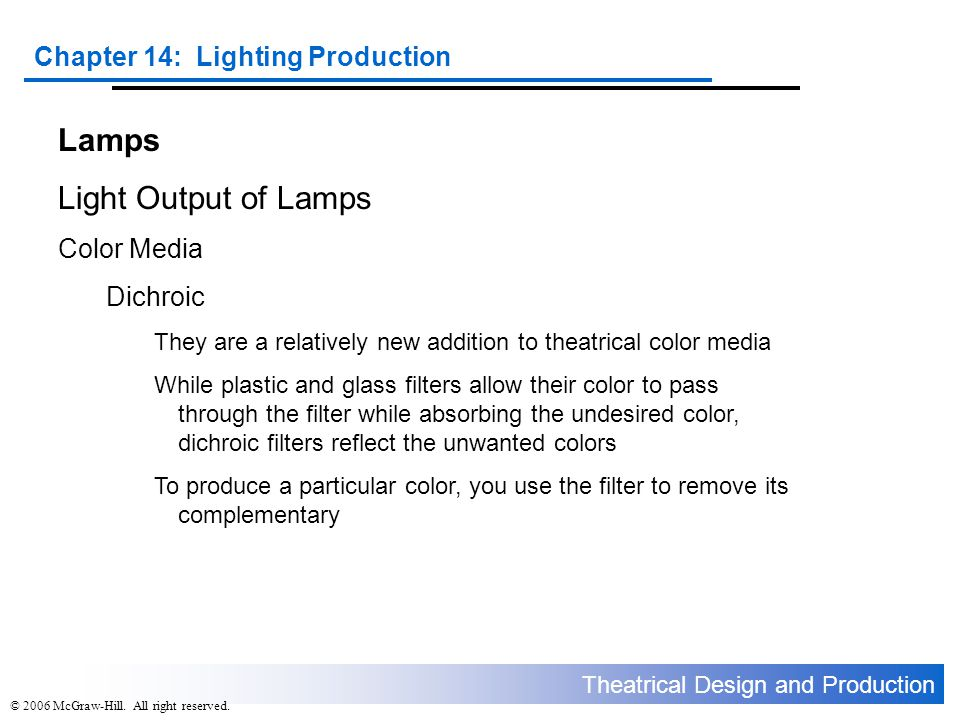 Theatrical Design and Production Chapter 14: Lighting Production © 2006 McGraw-Hill. All right reserved. Lamps Light Output of Lamps Color Media Dichr