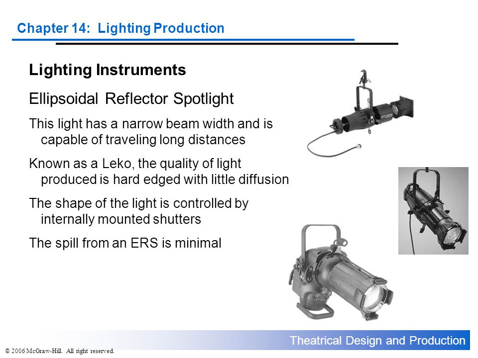 Theatrical Design and Production Chapter 14: Lighting Production © 2006 McGraw-Hill. All right reserved. Lighting Instruments Ellipsoidal Reflector Sp