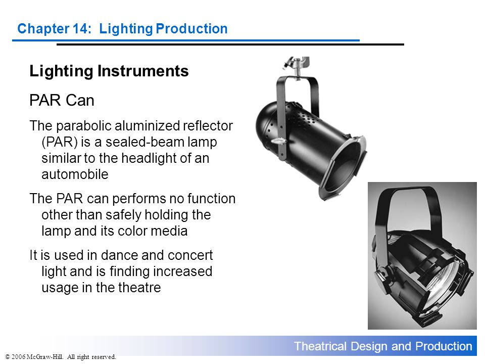 Theatrical Design and Production Chapter 14: Lighting Production © 2006 McGraw-Hill. All right reserved. Lighting Instruments PAR Can The parabolic al