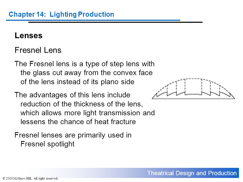 Theatrical Design and Production Chapter 14: Lighting Production © 2006 McGraw-Hill. All right reserved. Lenses Fresnel Lens The Fresnel lens is a typ