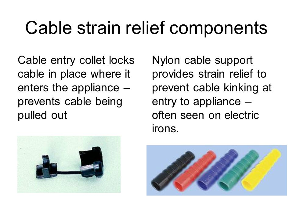 Cable strain relief components Cable entry collet locks cable in place where it enters the appliance – prevents cable being pulled out Nylon cable support provides strain relief to prevent cable kinking at entry to appliance – often seen on electric irons.