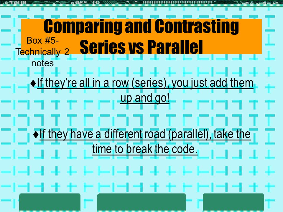 Comparing and Contrasting Series vs Parallel If theyre all in a row (series), you just add them up and go! If they have a different road (parallel), t