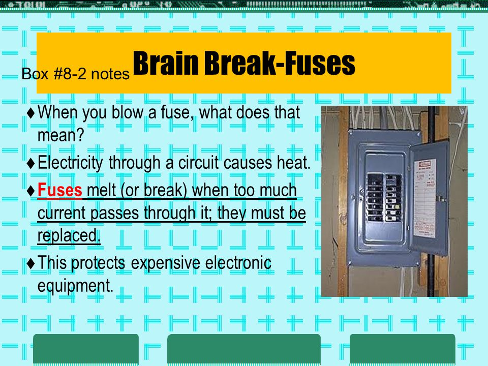 Brain Break-Fuses When you blow a fuse, what does that mean? Electricity through a circuit causes heat. Fuses melt (or break) when too much current pa