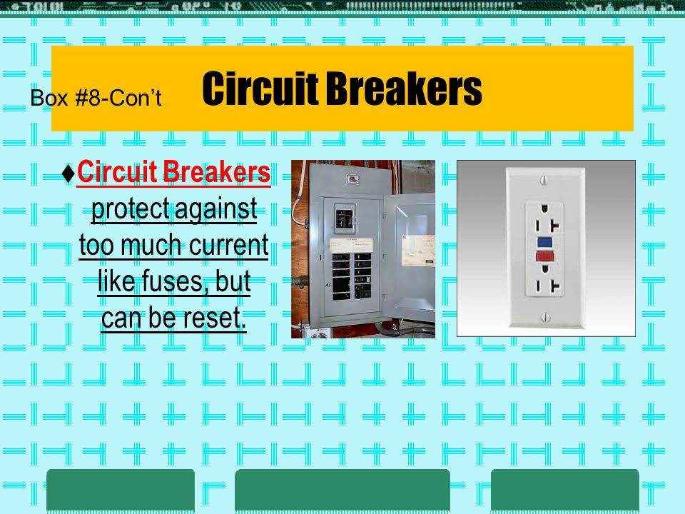 Circuit Breakers Circuit Breakers protect against too much current like fuses, but can be reset. Box #8-Cont