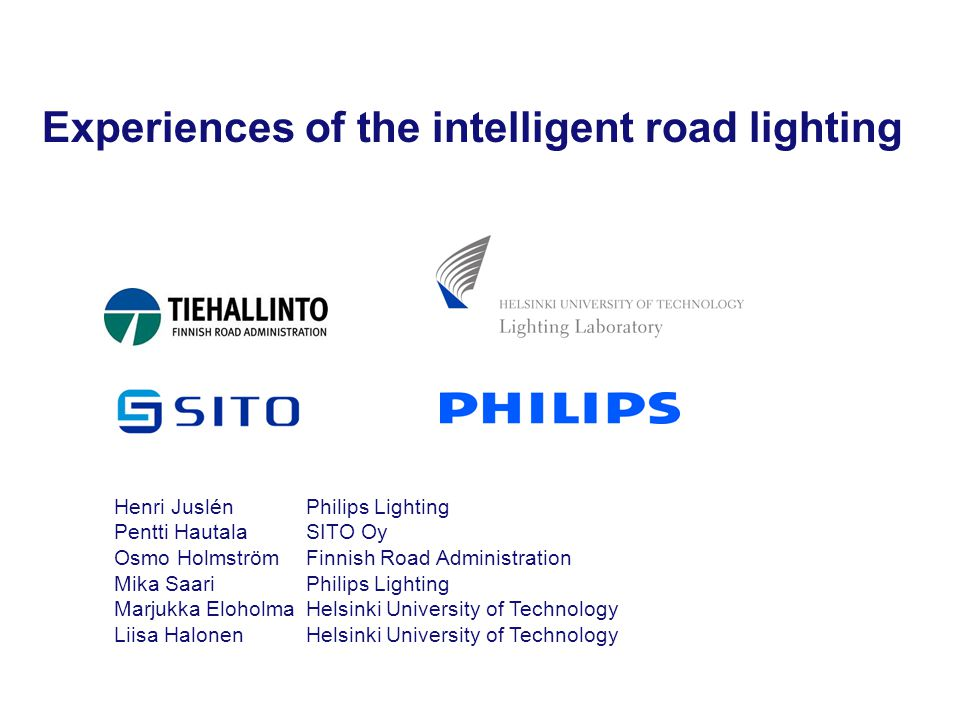 Experiences of the intelligent road lighting Henri Juslén Philips Lighting Pentti Hautala SITO Oy Osmo Holmström Finnish Road Administration Mika Saar