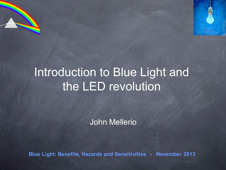 Introduction to Blue Light and the LED revolution John Mellerio Blue Light: Benefits, Hazards and Sensitivities - November 2013