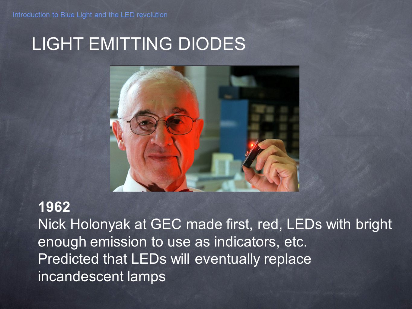 Introduction to Blue Light and the LED revolution 1962 Nick Holonyak at GEC made first, red, LEDs with bright enough emission to use as indicators, et