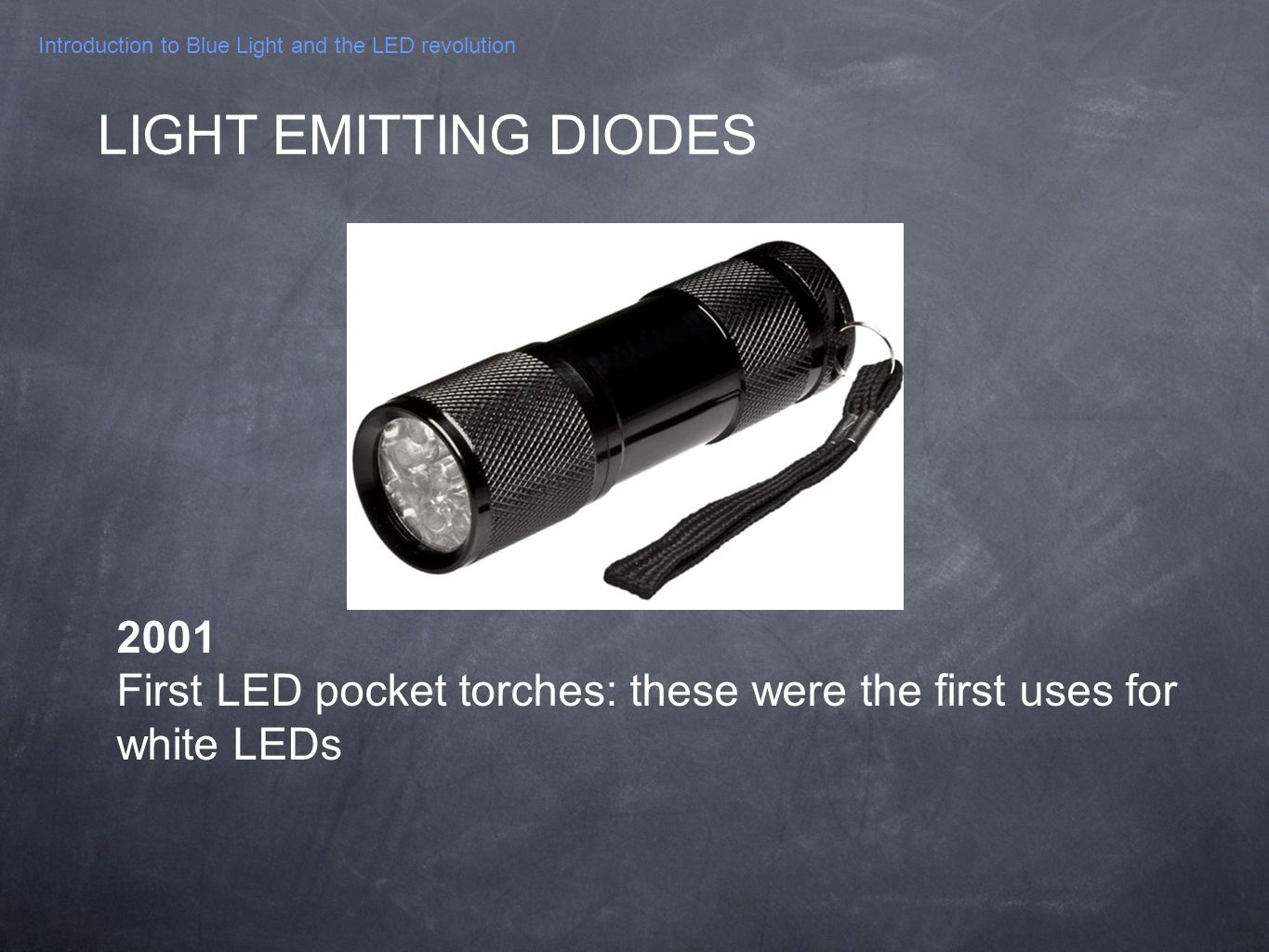 Introduction to Blue Light and the LED revolution 2001 First LED pocket torches: these were the first uses for white LEDs LIGHT EMITTING DIODES