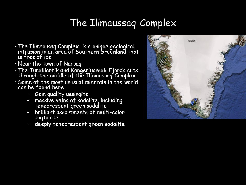 The Ilimaussaq Complex The Ilimaussaq Complex is a unique geological intrusion in an area of Southern Greenland that is free of ice Near the town of Narsaq The Tunulliarfik and Kangerluarsuk Fjords cuts through the middle of the Ilimaussaq Complex Some of the most unusual minerals in the world can be found here –Gem quality ussingite –massive veins of sodalite, including tenebrescent green sodalite –brilliant assortments of multi-color tugtupite –deeply tenebrescent green sodalite