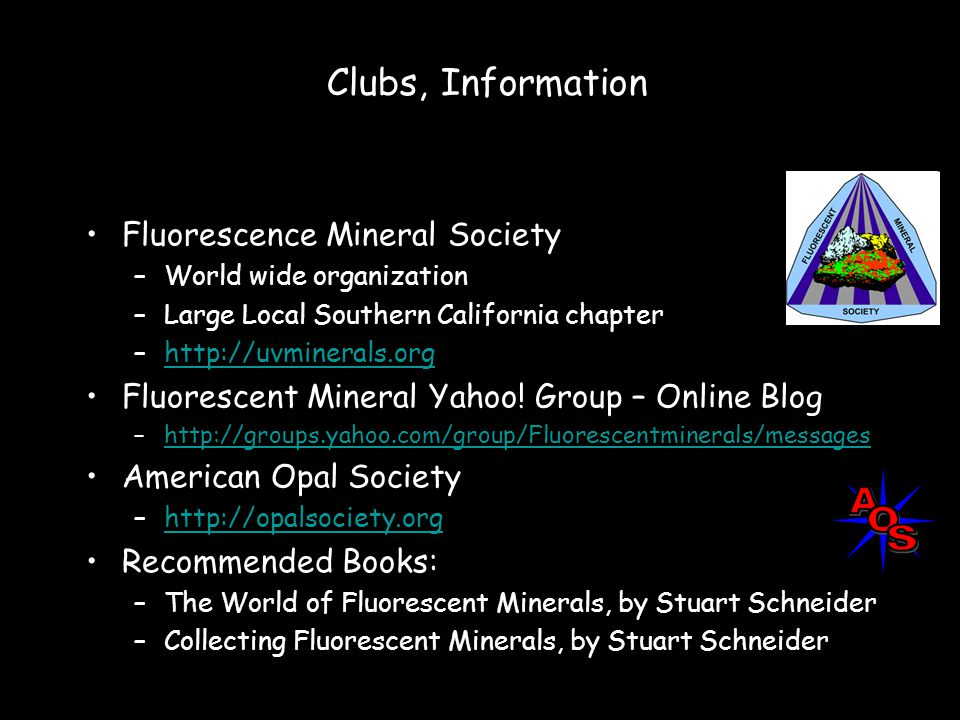 Clubs, Information Fluorescence Mineral Society –World wide organization –Large Local Southern California chapter –http://uvminerals.orghttp://uvminerals.org Fluorescent Mineral Yahoo.
