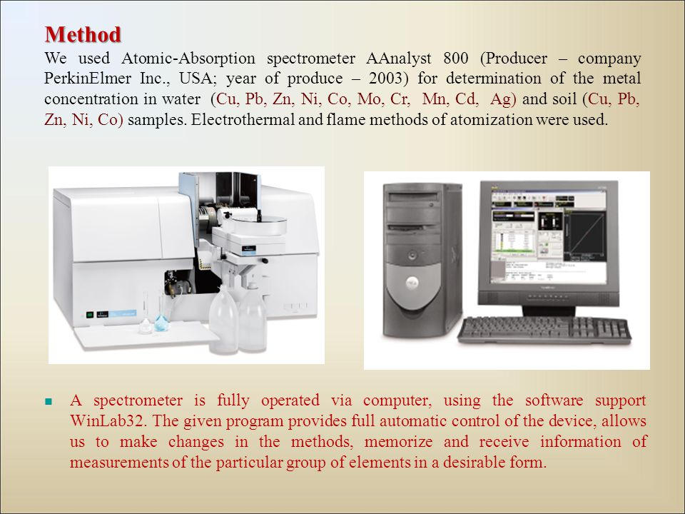 Method We used Atomic-Absorption spectrometer AAnalyst 800 (Producer – company PerkinElmer Inc., USA; year of produce – 2003) for determination of the metal concentration in water (Cu, Pb, Zn, Ni, Co, Mo, Cr, Mn, Cd, Ag) and soil (Cu, Pb, Zn, Ni, Co) samples.
