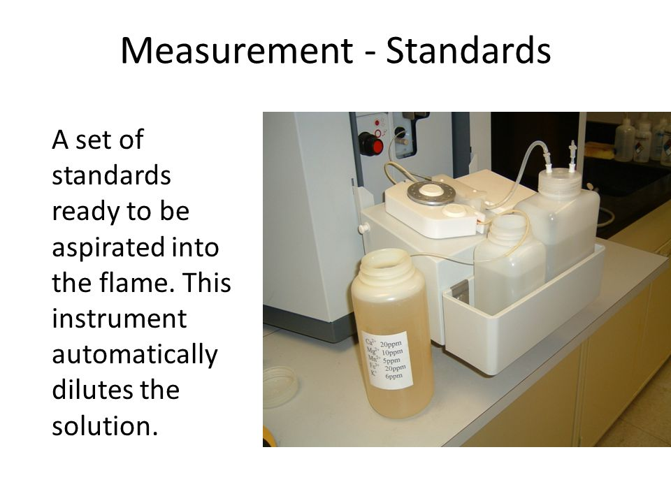 Measurement - Standards A set of standards ready to be aspirated into the flame. This instrument automatically dilutes the solution.