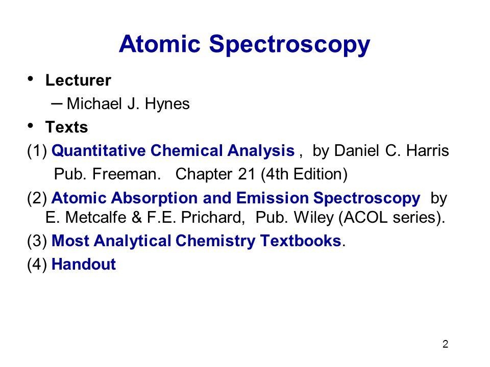 2 Atomic Spectroscopy Lecturer – Michael J. Hynes Texts (1) Quantitative Chemical Analysis, by Daniel C. Harris Pub. Freeman. Chapter 21 (4th Edition)