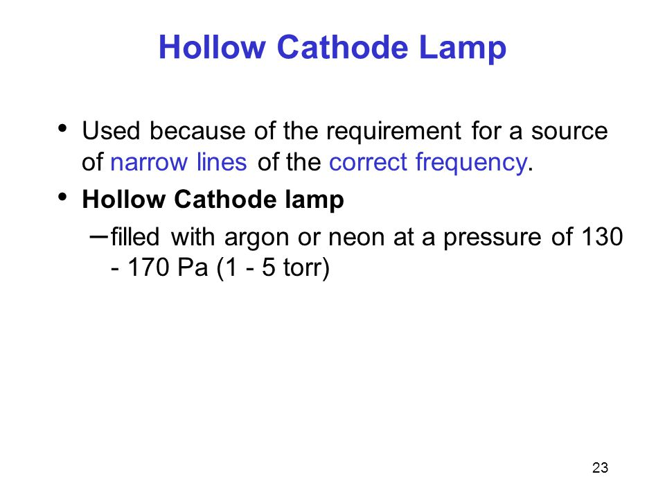 23 Hollow Cathode Lamp Used because of the requirement for a source of narrow lines of the correct frequency.