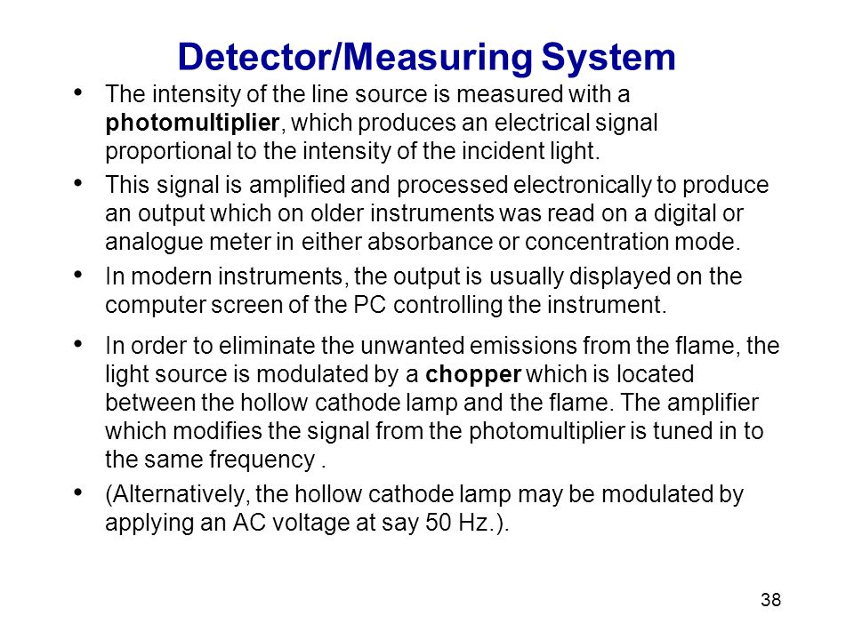 38 Detector/Measuring System The intensity of the line source is measured with a photomultiplier, which produces an electrical signal proportional to the intensity of the incident light.