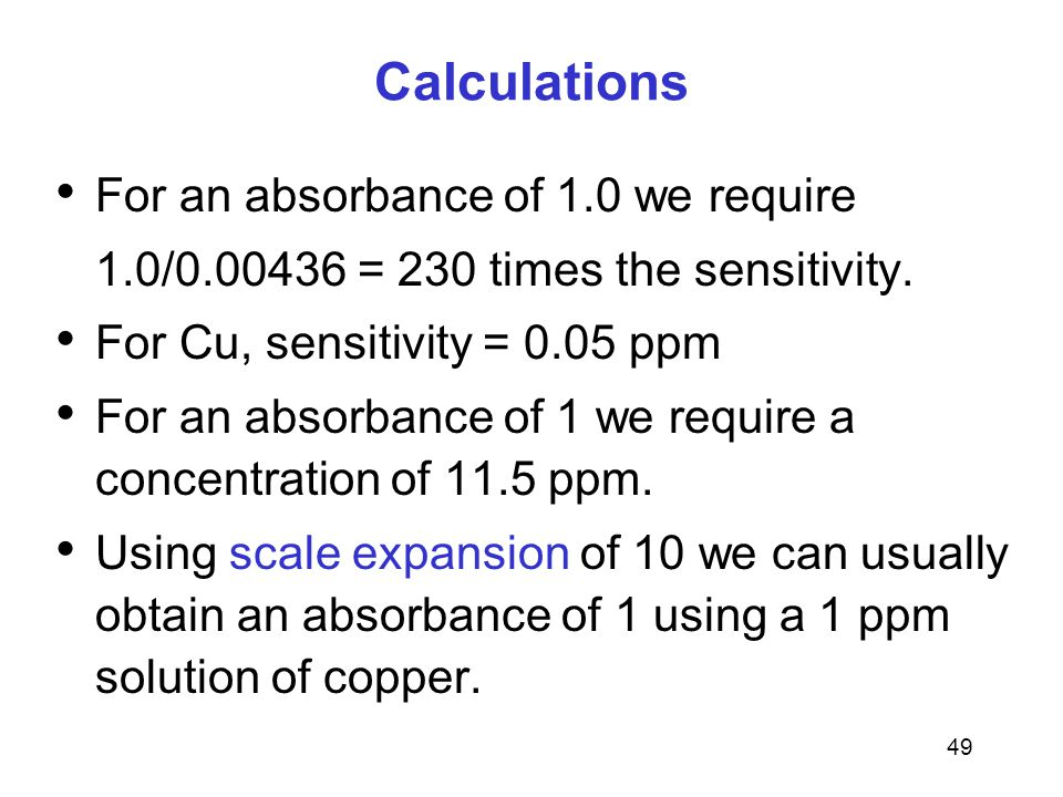49 Calculations For an absorbance of 1.0 we require 1.0/0.00436 = 230 times the sensitivity.