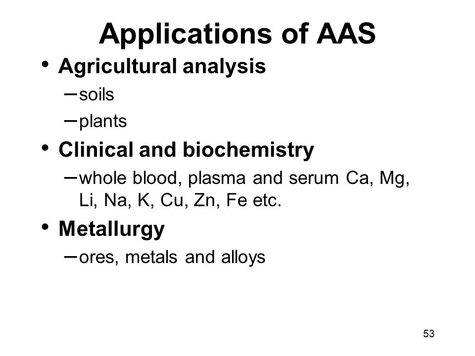 53 Applications of AAS Agricultural analysis – soils – plants Clinical and biochemistry – whole blood, plasma and serum Ca, Mg, Li, Na, K, Cu, Zn, Fe etc.