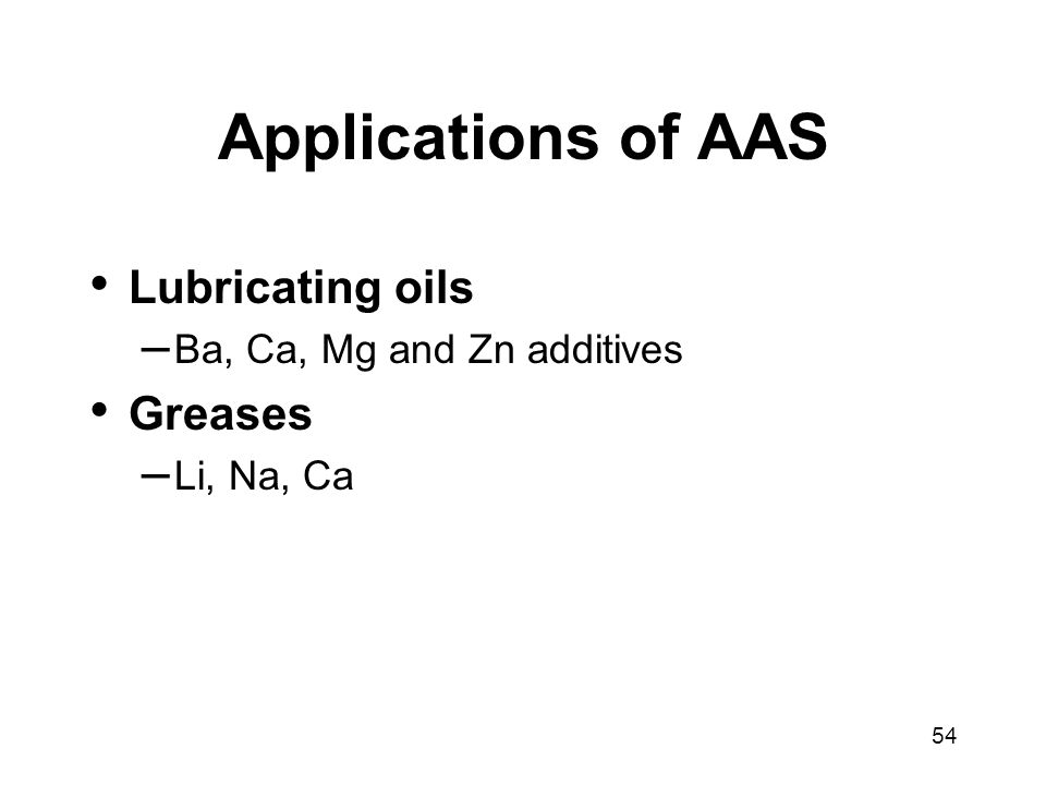 54 Applications of AAS Lubricating oils – Ba, Ca, Mg and Zn additives Greases – Li, Na, Ca