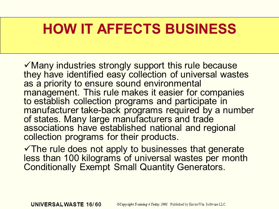 UNIVERSAL WASTE 16/ 60 ©Copyright Training 4 Today 2001 Published by EnviroWin Software LLC HOW IT AFFECTS BUSINESS Many industries strongly support t