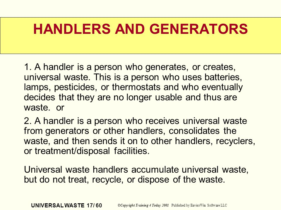 UNIVERSAL WASTE 17/ 60 ©Copyright Training 4 Today 2001 Published by EnviroWin Software LLC HANDLERS AND GENERATORS 1. A handler is a person who gener