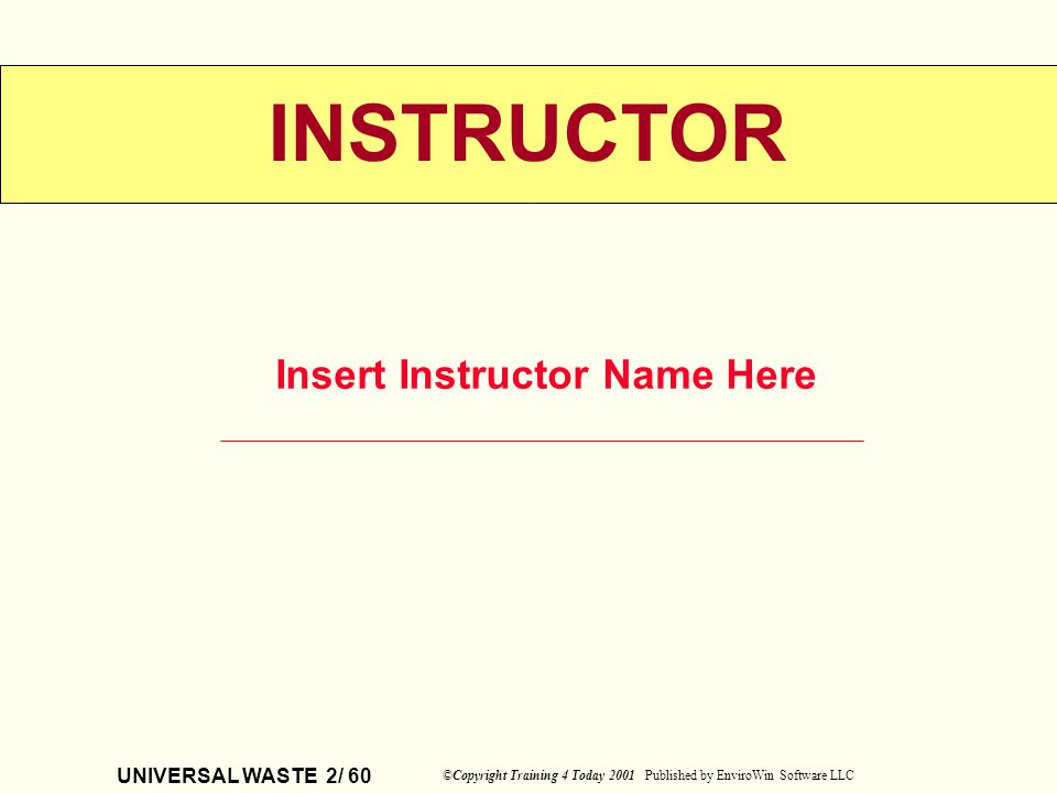 UNIVERSAL WASTE 2/ 60 ©Copyright Training 4 Today 2001 Published by EnviroWin Software LLC INSTRUCTOR Insert Instructor Name Here