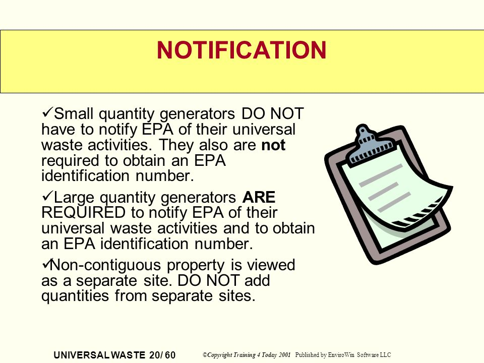 UNIVERSAL WASTE 20/ 60 ©Copyright Training 4 Today 2001 Published by EnviroWin Software LLC NOTIFICATION Small quantity generators DO NOT have to noti